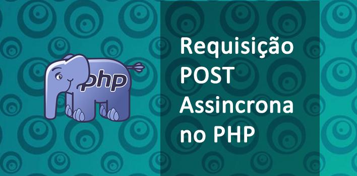 Fazendo uma requisição POST assíncrona no PHP