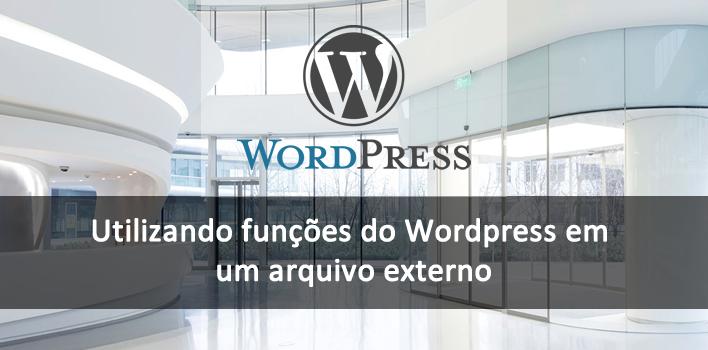 como utilizar as funções do WordPress em um arquivo externo (PHP)