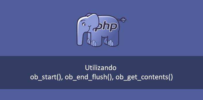 como utilizar as funções de controle de saída do PHP (output buffer)