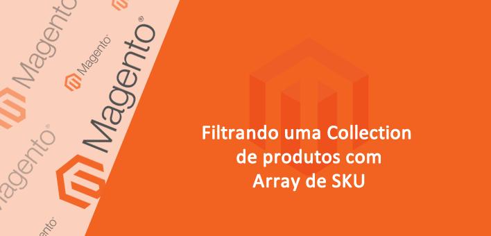 Como filtrar uma Collection de Produtos pelos códigos (sku) – Magento