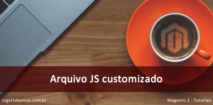 Como adicionar um arquivo Javascript customizado no Magento 2