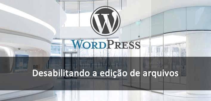 Desabilitando a edição de arquivos pelo painel Admin – WordPress