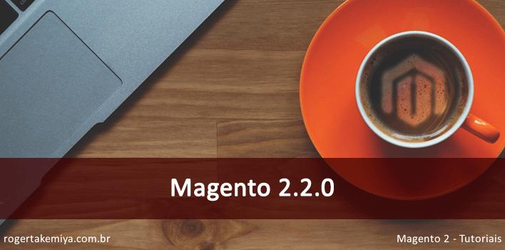 Magento 2.2.0 - Nova versão código aberto do Magento