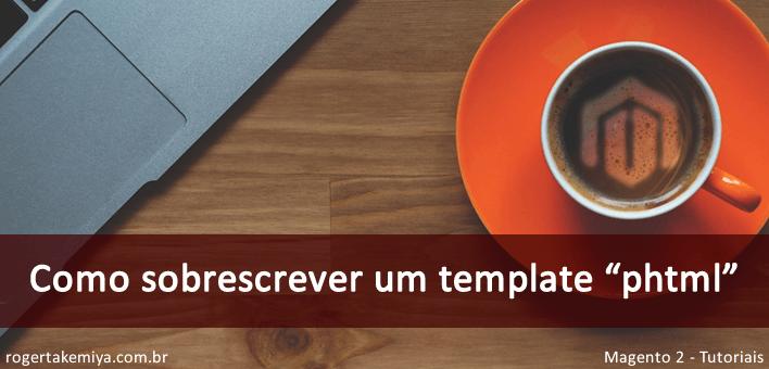 """Como sobrescrever um template """"phtml"""" no Magento 2"""