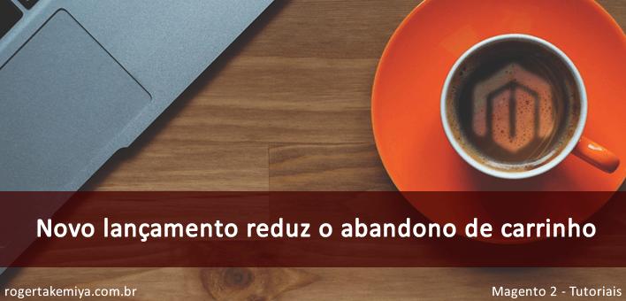 Novo lançamento reduz o abandono de carrinho – Magento 2.2.4